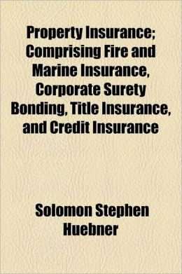 Property Insurance; Comprising Fire and Marine Insurance, Corporate Surety Bonding, Title Insurance, and Credit Insurance