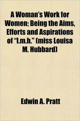 A Woman's Work for Women; Being the Aims, Efforts and Aspirations of L.M.H. (Miss Louisa M. Hubbard)