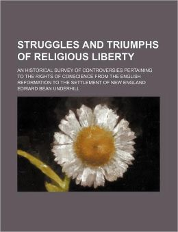 Struggles and Triumphs of Religious Liberty; An Historical Survey of Controversies Pertaining to the Rights of Conscience from the English Reformation