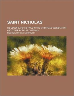 Saint Nicholas; His Legend and His R Le in the Christmas Celebration and Other Popular Customs