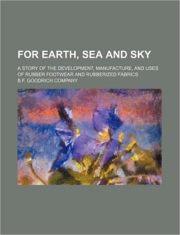 For earth, sea and sky; a story of the development, manufacture, and uses of rubber footwear and rubberized fabrics