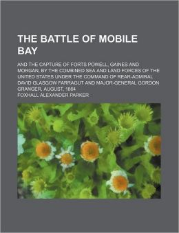 The Battle Of Mobile Bay; And The Capture Of Forts Powell, Gaines And Morgan, By The Combined Sea And Land Forces Of The United States Under