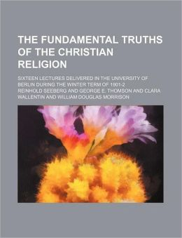 The Fundamental Truths of the Christian Religion; Sixteen Lectures Delivered in the University of Berlin During the Winter Term of 1901-2