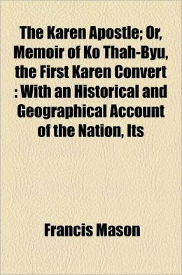 The Karen Apostle Or, Memoir of Ko Thah-Byu, the First Karen Convert, With an Historical and Geographical Account of the Nation, Its Francis Mason