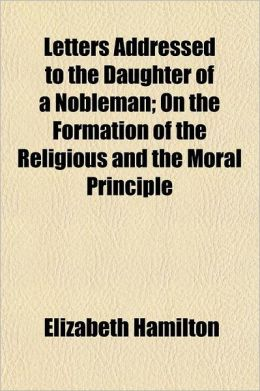 Letters Addressed to the Daughter of a Nobleman Volume 1; On the Formation of the Religious and the Moral Principle