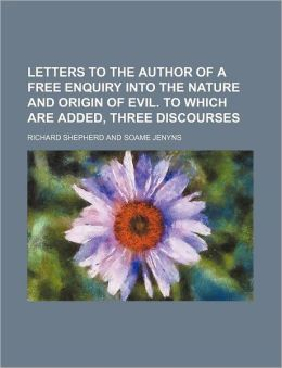 Letters to the Author of a Free Enquiry Into the Nature and Origin of Evil. to Which Are Added, Three Discourses