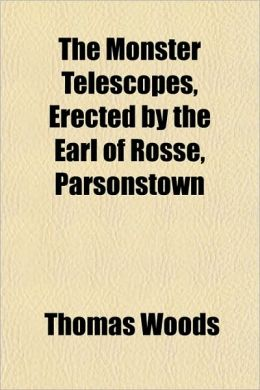 The Monster Telescopes; Erected by the Earl of Rosse, Parsonstown, with an Account of the Manufacture of the Specula, & Full Descriptions