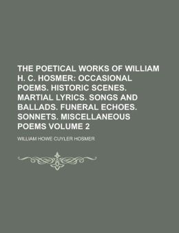 The Poetical Works of William H. C. Hosmer; Occasional Poems. Historic Scenes. Martial Lyrics. Songs and Ballads. Funeral Echoes. Sonnets. Miscellaneo