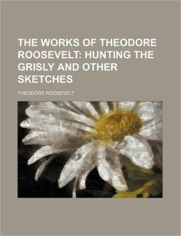 The Works of Theodore Roosevelt (Volume 3); Hunting the Grisly and Other Sketches