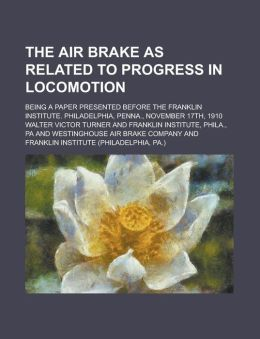 The Air Brake As Related To Progress In Locomotion; Being A Paper Presented Before The Franklin Institute. Philadelphia, Penna., November 17th