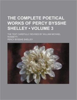 The Complete Poetical Works Of Percy Bysshe Shelley (Volume 3); The Text Carefully Revised By William Michael Rossetti