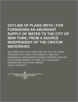Outline of Plans (with ) for Furnishing an Abundant Supply of Water to the City of New York, from a Source Independent of the Croton Watershed; Delive