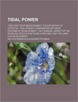 Tidal Power; Tides and Their Measurement the Estimation of Potential Tidal Power Comparisons Between Systems of Development the Financial Aspect of th