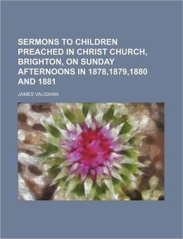 Sermons to Children Preached in Christ Church, Brighton, on Sunday Afternoons in 1878,1879,1880 and 1881