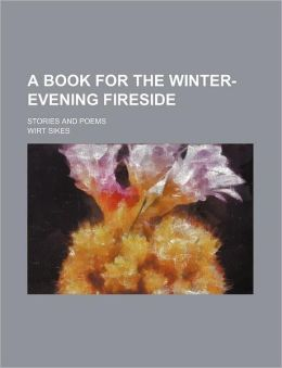 A Book For The Winter-Evening Fireside; Stories And Poems