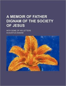 A Memoir of Father Dignam of the Society of Jesus; With Some of His Letters