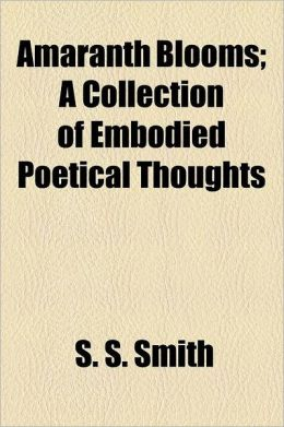 Amaranth Blooms; A Collection Of Embodied Poetical Thoughts