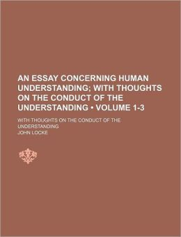 An Essay Concerning Human Understanding (1-3); With Thoughts On The Conduct Of The Understanding