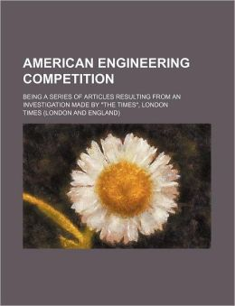 American Engineering Competition; Being a Series of Articles Resulting from an Investigation Made by