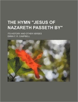 The Hymn Jesus Of Nazareth Passeth By; Its History And Other Verses