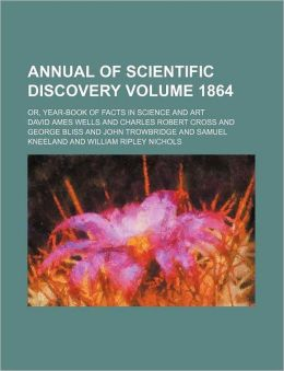 Annual of Scientific Discovery; Or, Year-Book of Facts in Science and Art Volume 1864