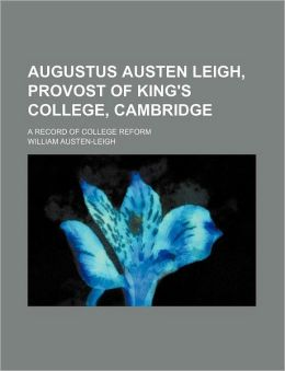 Augustus Austen Leigh, Provost Of King's College, Cambridge; A Record Of College Reform