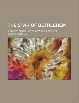 The Star of Bethlehem; A Sacred Drama in Five Acts and a Prelude