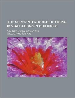 The Superintendence of Piping Installations in Buildings; Sanitary, Hydraulic, and Gas