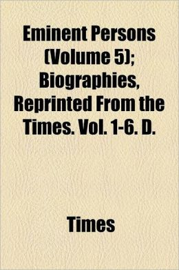 Eminent Persons Volume 5; Biographies, Reprinted from the Times. Vol. 1-6. D.