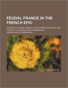 Feudal France in the French Epic; A Study of Feudal French Institutions in History and Poetry - By George Baer Fundenburg