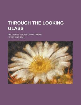 Through the Looking Glass; And What Alice Found There