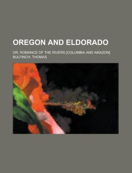 Oregon And Eldorado; Or, Romance Of The Rivers [Columbia And Amazon]