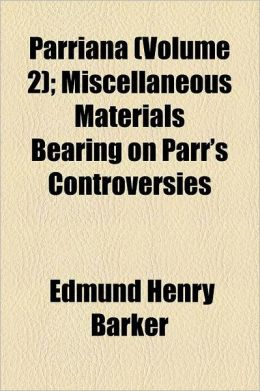 Parriana Volume 2; Miscellaneous Materials Bearing on Parr's Controversies
