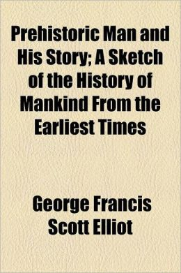 Prehistoric Man and His Story; A Sketch of the History of Mankind from the Earliest Times