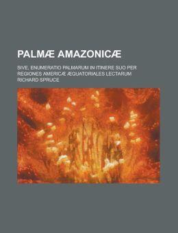 Palmae Amazonicae; Sive, Enumeratio Palmarum in Itinere Suo Per Regiones Americae Aequatoriales Lectarum