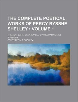 The Complete Poetical Works Of Percy Bysshe Shelley (Volume 1); The Text Carefully Revised By William Michael Rossetti
