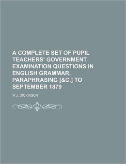 A Complete Set of Pupil Teachers' Government Examination Questions in English Grammar, Paraphrasing [&C.] to September 1879