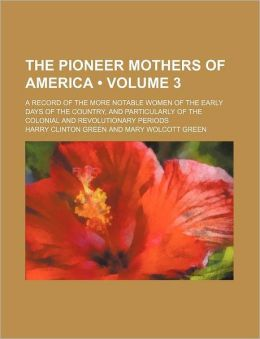The Pioneer Mothers of America (Volume 3); A Record of the More Notable Women of the Early Days of the Country, and Particularly of the Colonial and R