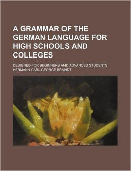 A Grammar of the German Language for High Schools and Colleges; Designed for Beginners and Advanced Students