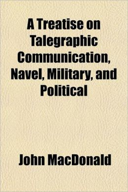 A Treatise on Talegraphic Communication, Navel, Military, and Political