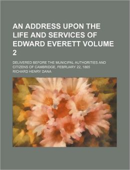 An Address Upon The Life And Services Of Edward Everett; Delivered Before The Municipal Authorities And Citizens Of Cambridge, February 22, 1865