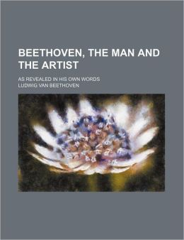 Beethoven, the Man and the Artist; As Revealed in His Own Words