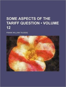 Some Aspects Of The Tariff Question (Volume 12)