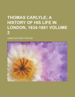 Thomas Carlyle (Volume 2); A History Of His Life In London, 1834-1881