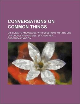 Conversations on Common Things; Or, Guide to Knowledge. with Questions. for the Use of Schools and Families. by a Teacher.