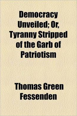 Democracy Unveiled; Or, Tyranny Stripped of the Garb of Patriotism
