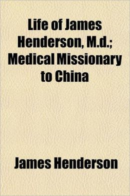 Life of James Henderson, M.D.; Medical Missionary to China