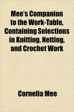Mee's Companion to the Work-Table, Containing Selections in Knitting, Netting and Crochet-Work