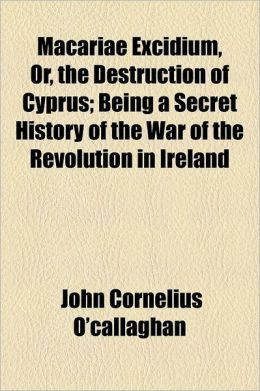 Macariae Excidium, Or, the Destruction of Cyprus; Being a Secret History of the War of the Revolution in Ireland