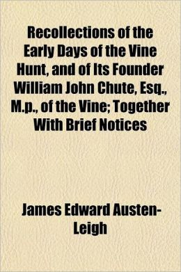 Recollections of the Early Days of the Vine Hunt, and of Its Founder William John Chute, Esq., M.P., of the Vine; Together with Brief Notices of the A
